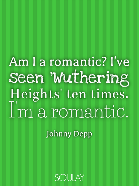 Am I a romantic? I've seen 'Wuthering Heights' ten times. I'm a romantic. (Poster)