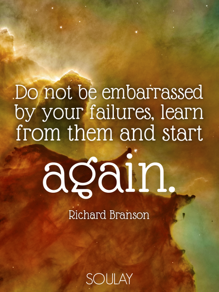 Do not be embarrassed by your failures, learn from them and start again. (Poster)