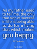 As my father used to tell me, the only true sign of success in life... - Quote Poster