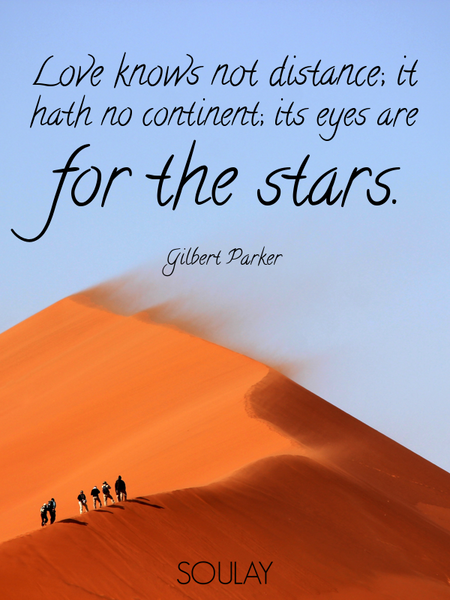 Love knows not distance; it hath no continent; its eyes are for the stars. (Poster)
