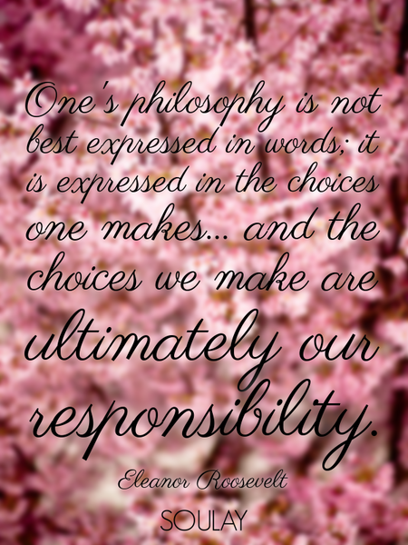 One's philosophy is not best expressed in words; it is expressed in the choices one makes... and ... (Poster)