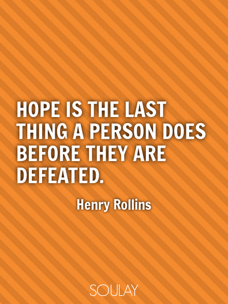 Hope is the last thing a person does before they are defeated. (Poster)
