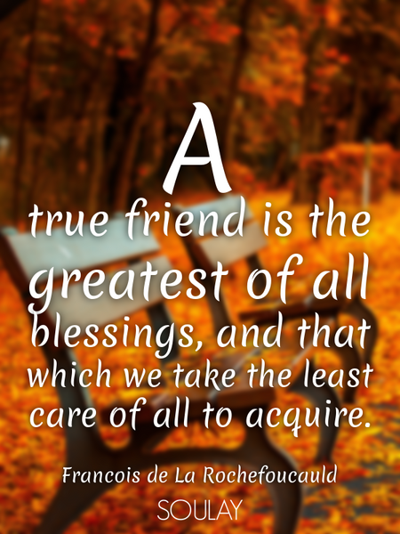 A true friend is the greatest of all blessings, and that which we take the least care of all to a... (Poster)