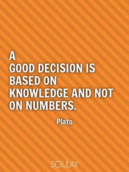 A good decision is based on knowledge and not on numbers. (Poster)
