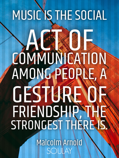 Music is the social act of communication among people, a gesture of friendship, the strongest the... (Poster)