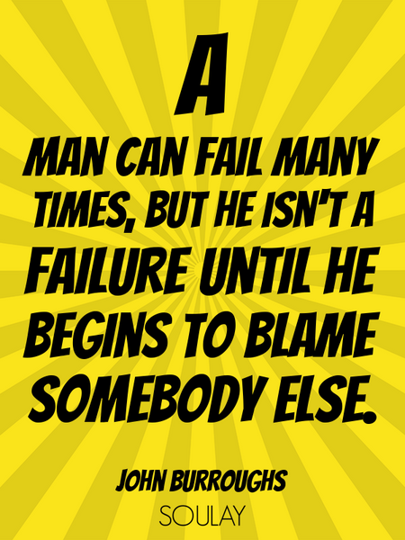 A man can fail many times, but he isn't a failure until he begins to blame somebody else. (Poster)