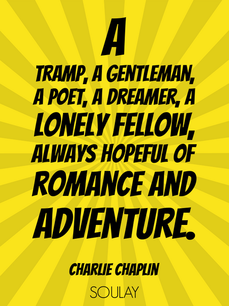 A tramp, a gentleman, a poet, a dreamer, a lonely fellow, always hopeful of romance and adventure. (Poster)