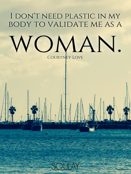 I don't need plastic in my body to validate me as a woman. (Poster)