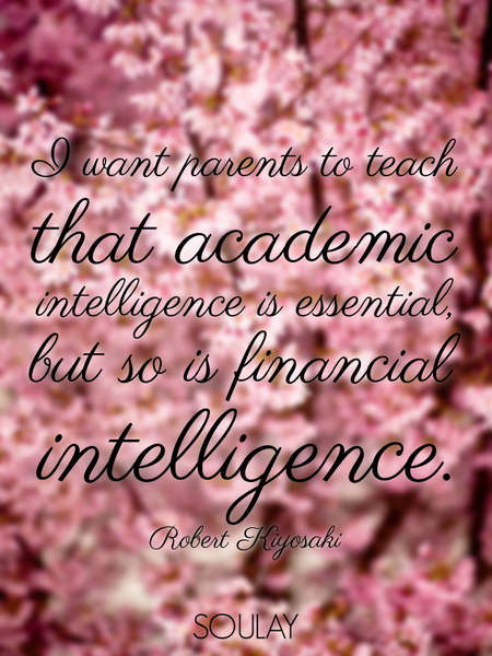 I want parents to teach that academic intelligence is essential, but so is financial intelligence. (Poster)