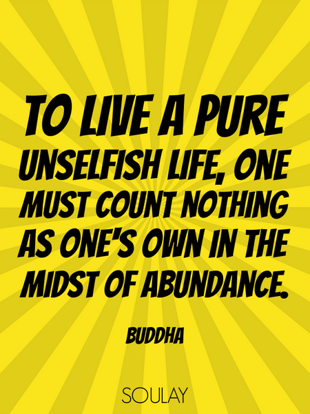 To live a pure unselfish life, one must count nothing as one's own in the midst of abundance. (Poster)