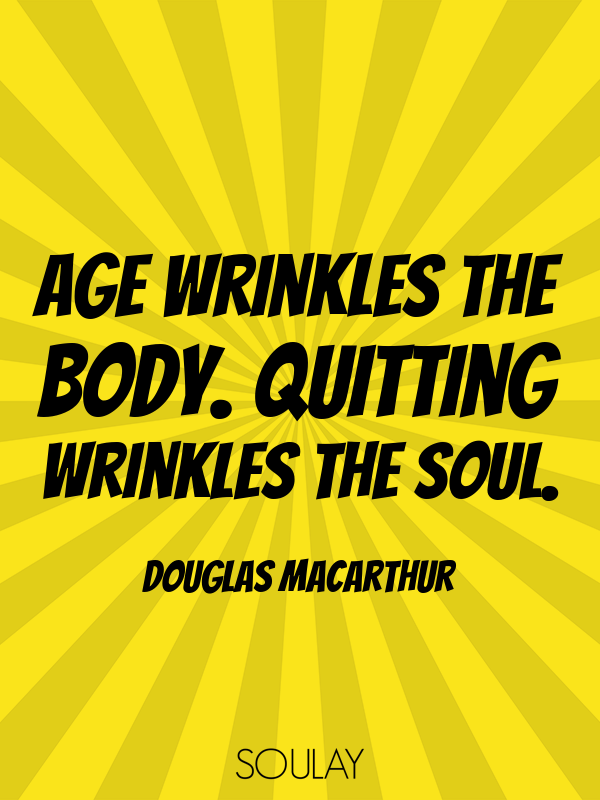 Age wrinkles the body. Quitting wrinkles the soul. - Quote Poster