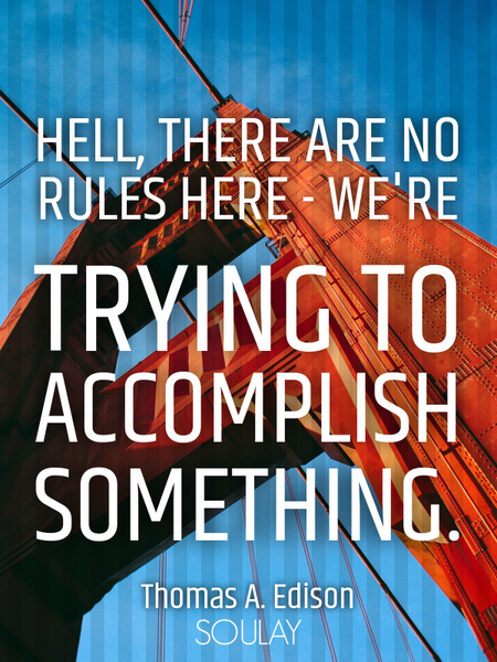 Hell, there are no rules here - we're trying to accomplish something. (Poster)