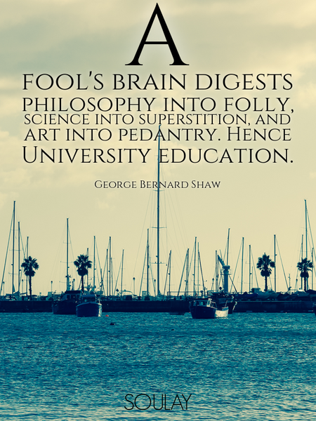 A fool's brain digests philosophy into folly, science into superstition, and art into pedantry. H... (Poster)