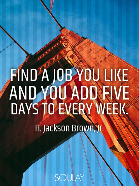 Find a job you like and you add five days to every week. (Poster)