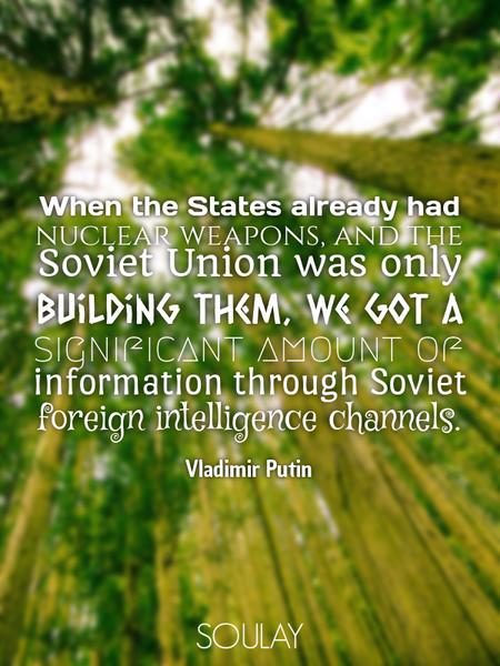 When the States already had nuclear weapons, and the Soviet Union was only building them, we got ... (Poster)