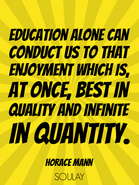 Education alone can conduct us to that enjoyment which is, at once, best in quality and infinite ... (Poster)
