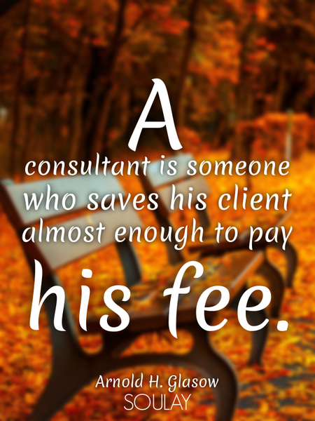 A consultant is someone who saves his client almost enough to pay his fee. (Poster)