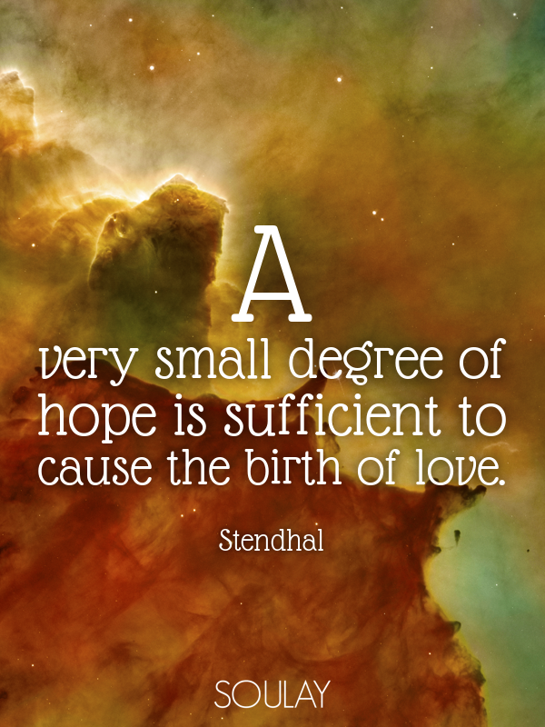 A very small degree of hope is sufficient to cause the birth of love. - Quote Poster
