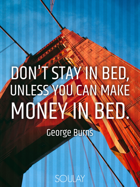Don't stay in bed, unless you can make money in bed. (Poster)