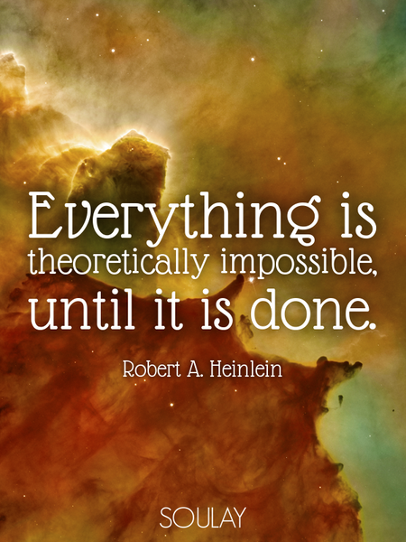 Everything is theoretically impossible, until it is done. (Poster)