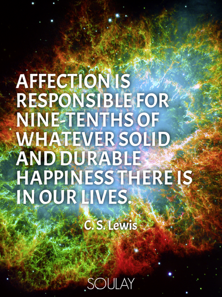 Affection is responsible for nine-tenths of whatever solid and durable happiness there is in our ... (Poster)