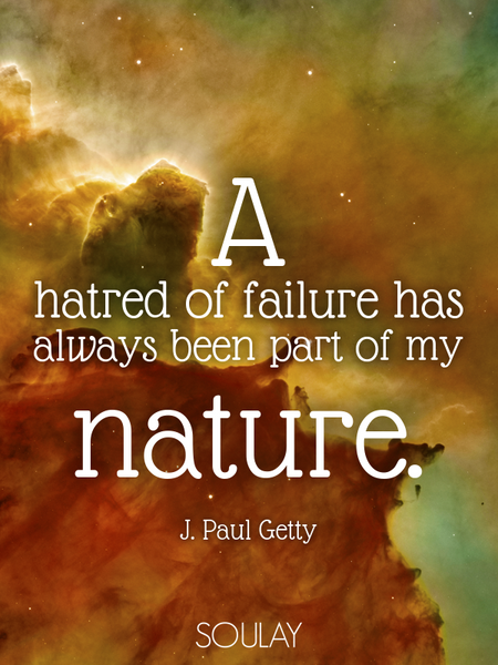 A hatred of failure has always been part of my nature. (Poster)