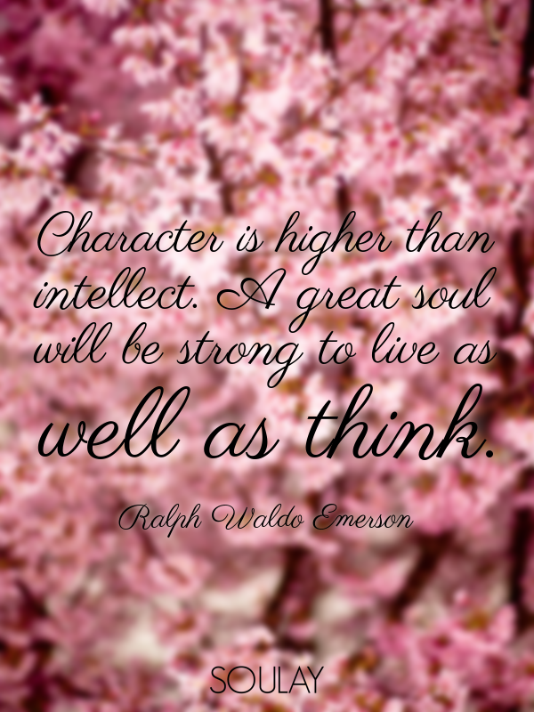 Character is higher than intellect. A great soul will be strong to ... - Quote Poster