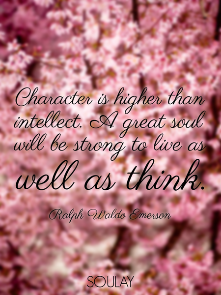 Character is higher than intellect. A great soul will be strong to live as well as think. (Poster)