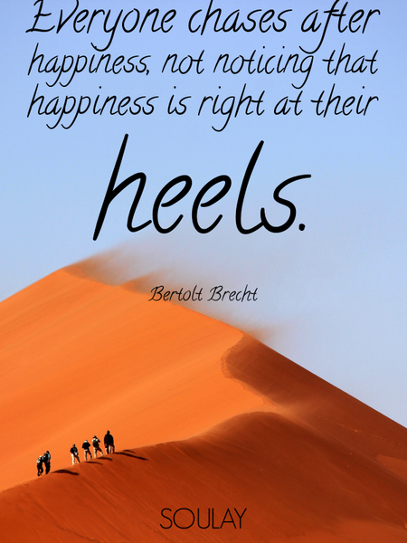 Everyone chases after happiness, not noticing that happiness is right at their heels. (Poster)