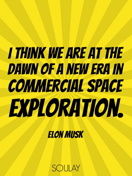 I think we are at the dawn of a new era in commercial space exploration. (Poster)