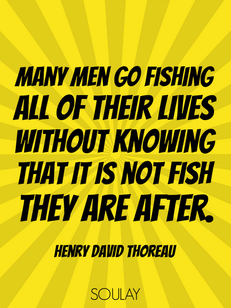 Many men go fishing all of their lives without knowing that it is not fish they are after. (Poster)