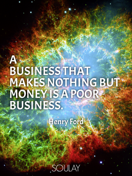 A business that makes nothing but money is a poor business. (Poster)