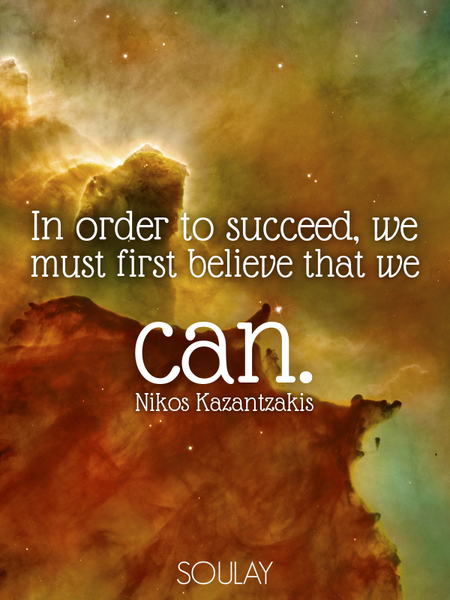 In order to succeed, we must first believe that we can. (Poster)