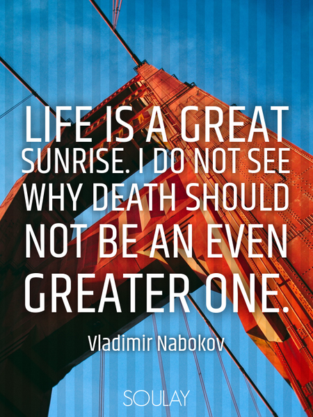 Life is a great sunrise. I do not see why death should not be an even greater one. (Poster)