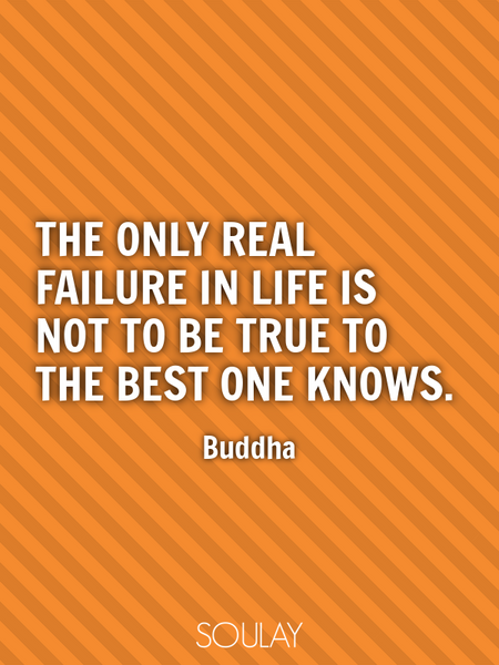 The only real failure in life is not to be true to the best one knows. (Poster)