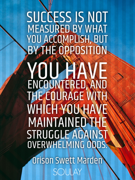 Success is not measured by what you accomplish, but by the opposition you have encountered, and t... (Poster)