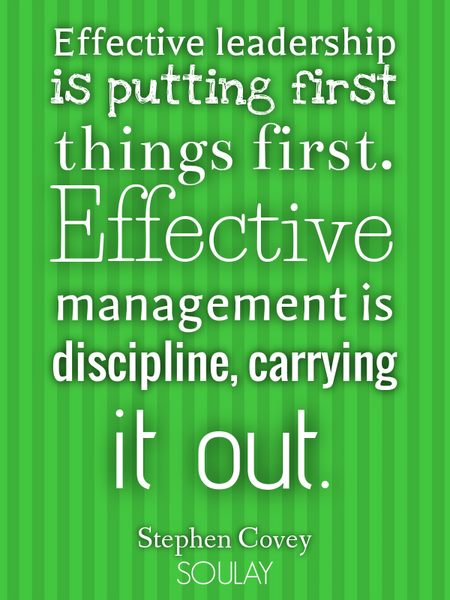 Effective leadership is putting first things first. Effective management is discipline, carrying ... (Poster)