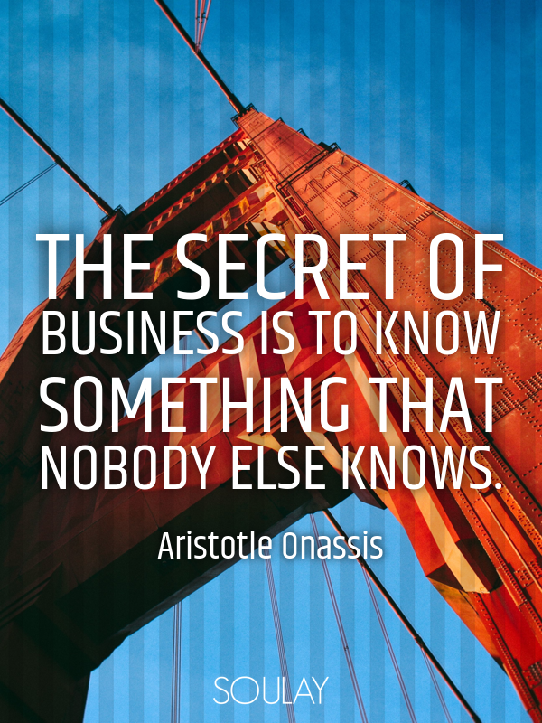 The secret of business is to know something that nobody else knows. - Quote Poster