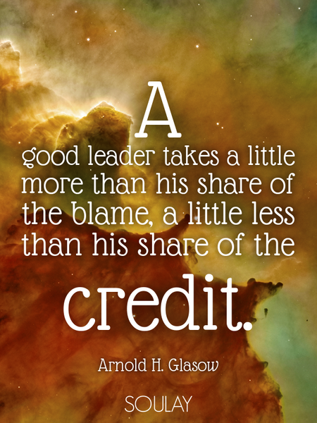 A good leader takes a little more than his share of the blame, a little less than his share of th... (Poster)
