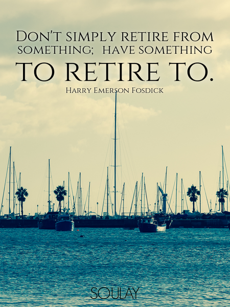 Don't simply retire from something; have something to retire to. (Poster)