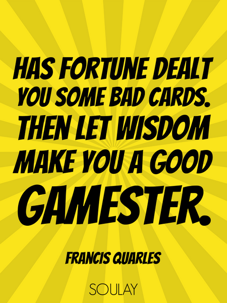Has fortune dealt you some bad cards. Then let wisdom make you a good gamester. (Poster)