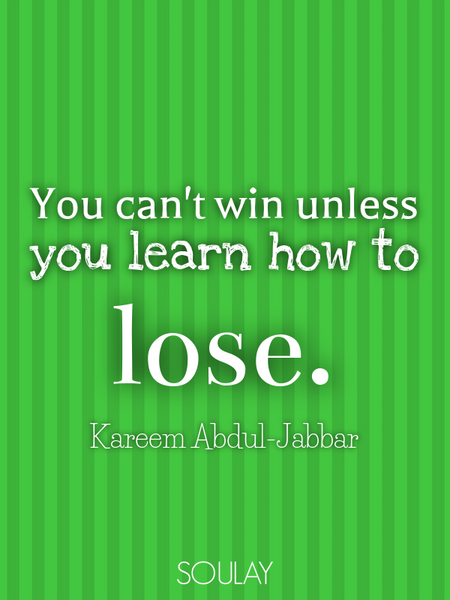You can't win unless you learn how to lose. (Poster)