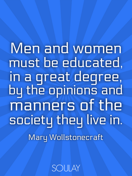 Men and women must be educated, in a great degree, by the opinions and manners of the society the... (Poster)