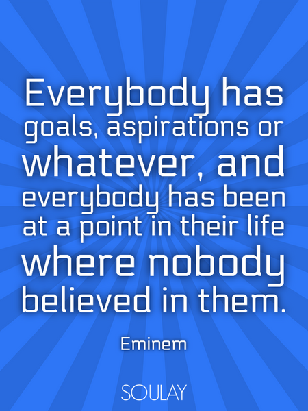 Everybody has goals, aspirations or whatever, and everybody has been at a point in their life whe... (Poster)