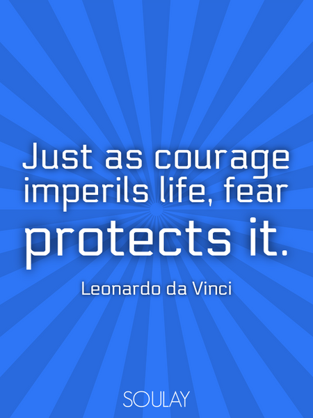 Just as courage imperils life, fear protects it. (Poster)