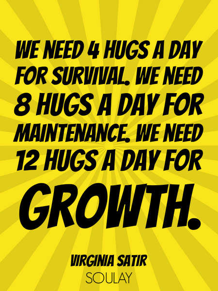We need 4 hugs a day for survival. We need 8 hugs a day for maintenance. We need 12 hugs a day fo... (Poster)