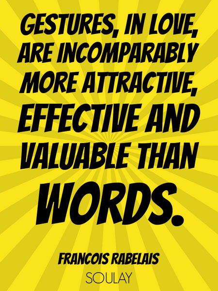 Gestures, in love, are incomparably more attractive, effective and valuable than words. (Poster)