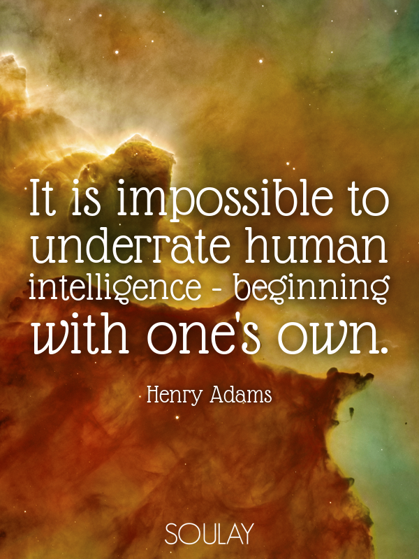 It is impossible to underrate human intelligence - beginning with o... - Quote Poster