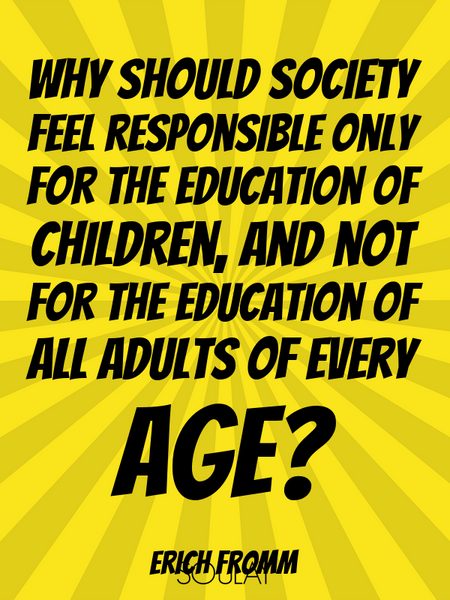 Why should society feel responsible only for the education of children, and not for the education... (Poster)