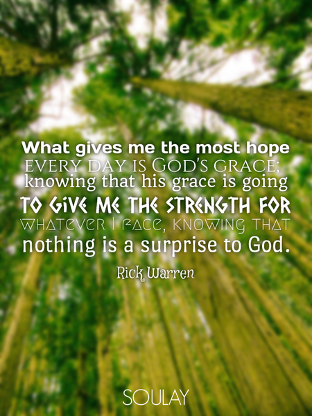 What gives me the most hope every day is God's grace; knowing that his grace is going to give me ... (Poster)